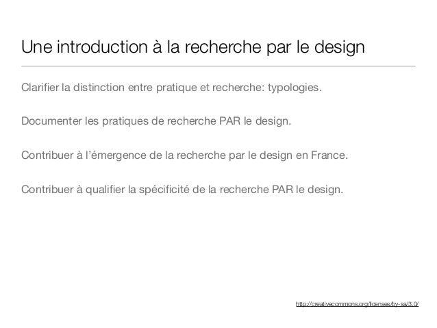 http://creativecommons.org/licenses/by-sa/3.0/ Une introduction à la recherche par le design Clarifier la distinction entre...