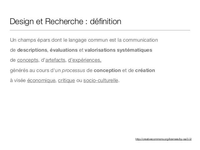 http://creativecommons.org/licenses/by-sa/3.0/ Design et Recherche : définition Un champs épars dont le langage commun est ...