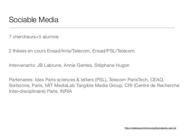 http://creativecommons.org/licenses/by-sa/3.0/ Sociable Media 7 chercheurs+5 alumnis  2 thèses en cours Ensad/Inria/Teleco...
