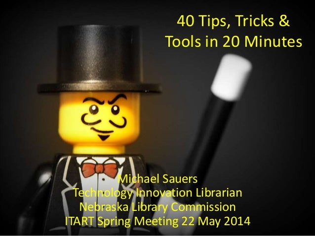 40 Tips, Tricks & Tools in 20 Minutes Michael Sauers Technology Innovation Librarian Nebraska Library Commission ITART Spr...