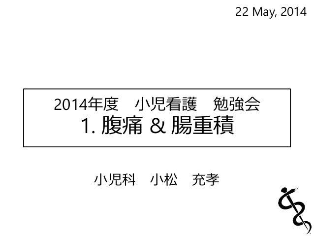 2014年度小児看護勉強会  1. 腹痛& 腸重積  小児科小松充孝  22 May, 2014