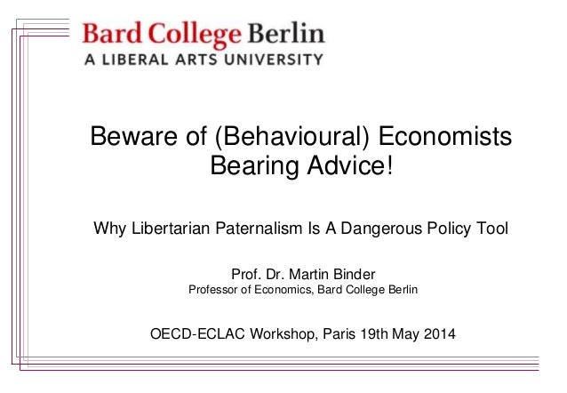 Beware of (Behavioural) Economists Bearing Advice! Why Libertarian Paternalism Is A Dangerous Policy Tool Prof. Dr. Martin...