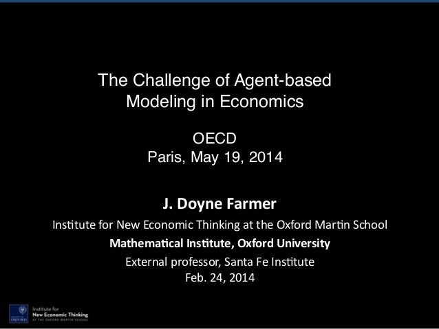 The Challenge of Agent-based Modeling in Economics ! OECD! Paris, May 19, 2014 J.  Doyne  Farmer   Ins$tute  for ...