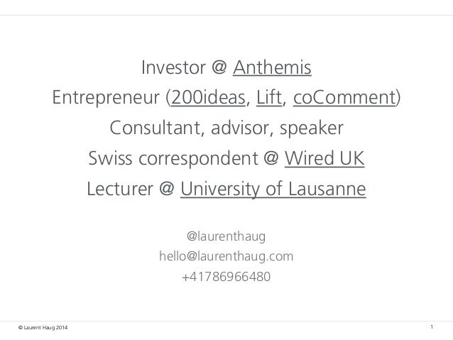 © Laurent Haug 2014 Investor @ Anthemis Entrepreneur (200ideas, Lift, coComment) Consultant, advisor, speaker Swiss corres...