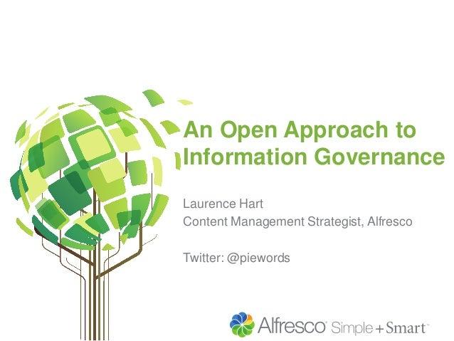 An Open Approach to Information Governance Laurence Hart Content Management Strategist, Alfresco Twitter: @piewords