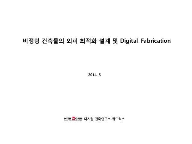 비정형 건축물의 외피 최적화 설계 및 Digital Fabrication 2014. 5 2013. 추계학술발표 대회 디지털 건축연구소 위드웍스