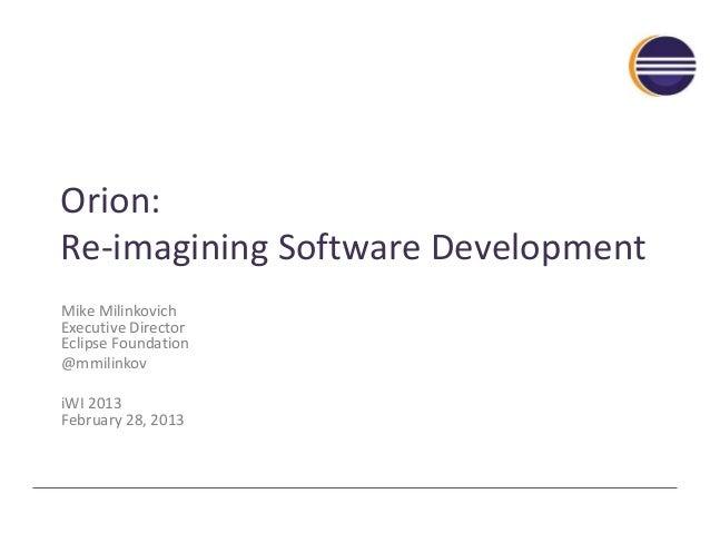 Orion: Re-imagining Software Development Mike Milinkovich Executive Director Eclipse Foundation @mmilinkov iWI 2013 Februa...