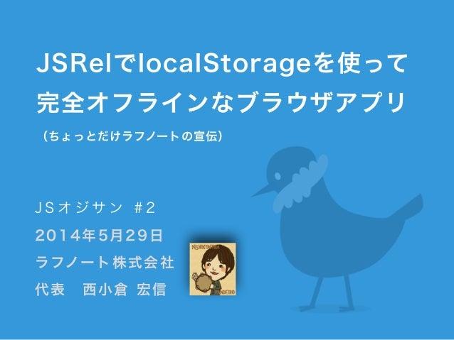 JSRelでlocalStorageを使って 完全オフラインなブラウザアプリ (ちょっとだけラフノートの宣伝) J S オ ジ サ ン # 2 2014年5月29日 ラフノート株式会社 代表西小倉 宏信