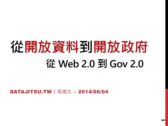 從開放資料到開放政府 從 Web 2.0 到 Gov 2.0 DATAJITSU.TW / 張維志 – 2014/06/04 1