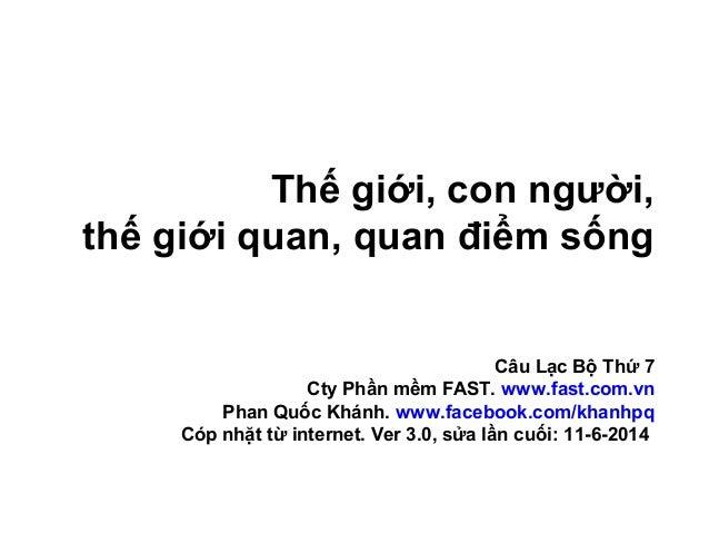 Thế giới, con người, thế giới quan, quan điểm sống Câu Lạc Bộ Thứ 7 Cty Phần mềm FAST. www.fast.com.vn Phan Quốc Khánh. ww...