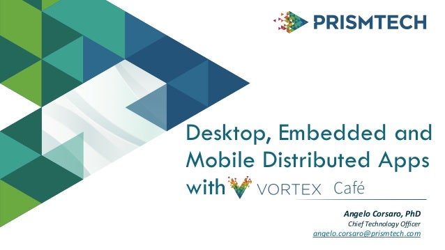 Desktop, Embedded and Mobile Distributed Apps with Angelo  Corsaro,  PhD   Chief  Technology  Officer   angelo...