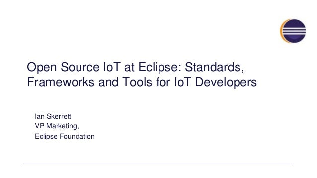 Open Source IoT at Eclipse: Standards, Frameworks and Tools for IoT Developers Ian Skerrett VP Marketing, Eclipse Foundati...