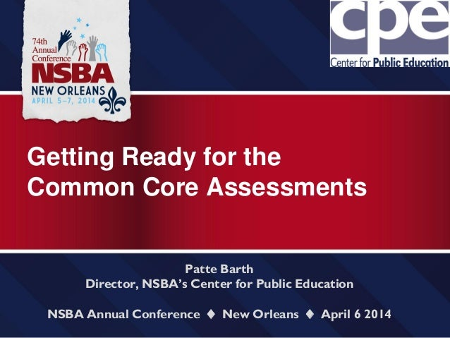 Getting Ready for the Common Core Assessments Patte Barth Director, NSBA's Center for Public Education NSBA Annual Confere...