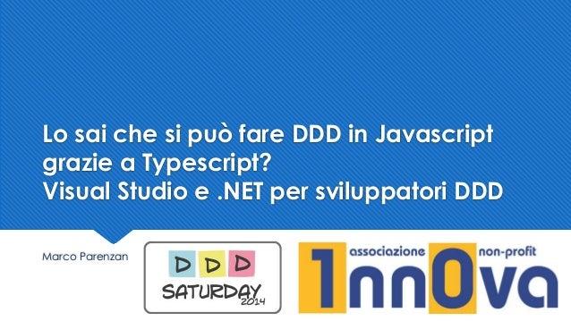 Lo sai che si può fare DDD in Javascript grazie a Typescript? Visual Studio e .NET per sviluppatori DDD Marco Parenzan