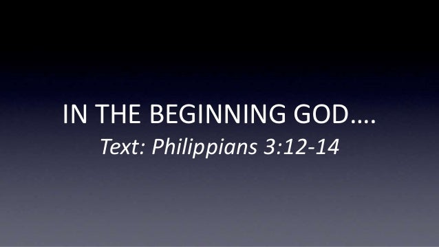IN THE BEGINNING GOD…. Text: Philippians 3:12-14