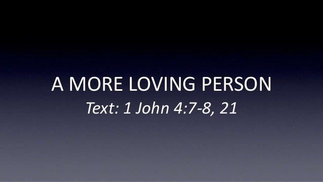A MORE LOVING PERSON Text: 1 John 4:7-8, 21