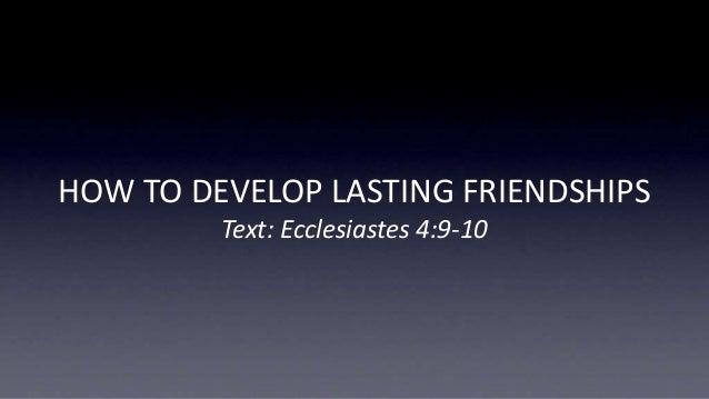 HOW TO DEVELOP LASTING FRIENDSHIPS Text: Ecclesiastes 4:9-10