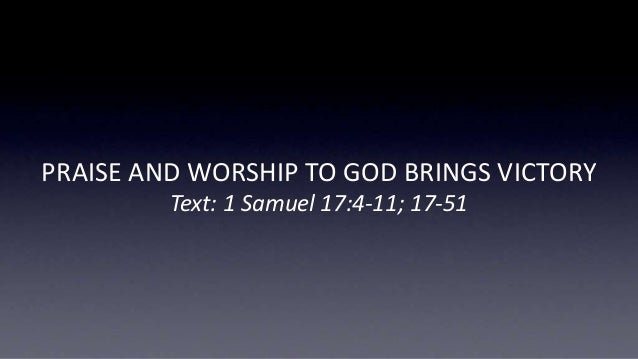 PRAISE AND WORSHIP TO GOD BRINGS VICTORY Text: 1 Samuel 17:4-11; 17-51