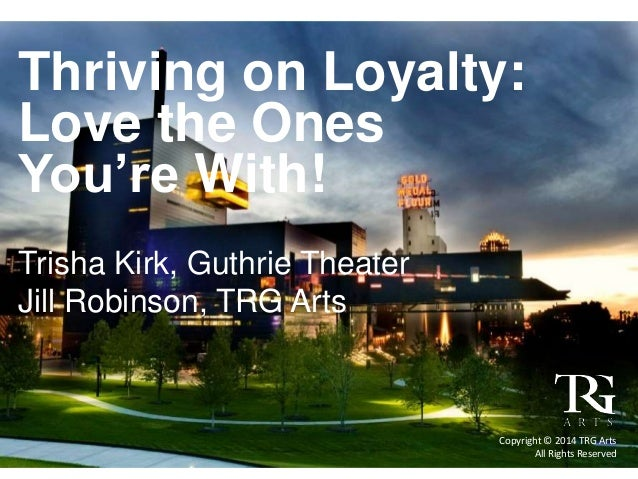 Thriving on Loyalty: Love the Ones You're With! Trisha Kirk, Guthrie Theater Jill Robinson, TRG Arts Copyright © 2014 TRG ...