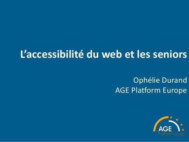 L'accessibilité du web et les seniors Ophélie Durand AGE Platform Europe