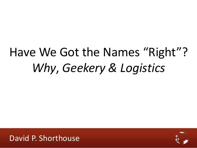 """Have We Got the Names """"Right""""? Why, Geekery & Logistics David P. Shorthouse"""
