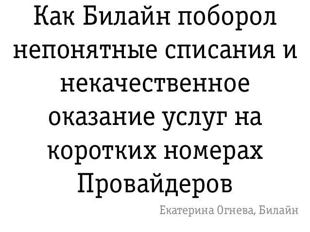 Как Билайн поборол непонятные списания и некачественное оказание услуг на коротких номерах Провайдеров Екатерина Огнева, Б...