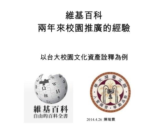 維基百科 兩年來校園推廣的經驗 以台大校園文化資產詮釋為例 2014.4.26 陳瑞霖