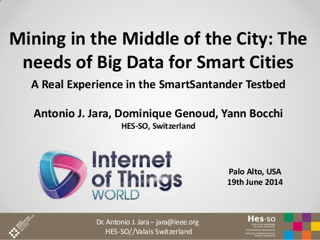Dr. Antonio J. Jara – jara@ieee.org HES-SO//Valais Switzerland Mining in the Middle of the City: The needs of Big Data for...