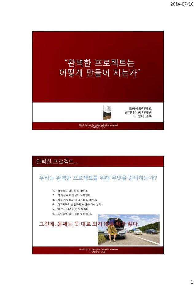 "2014-07-10 1 2014© by Lee, Sungdae All rights reserved POSTECH GEM ""완벽한 프로젝트는 어떻게 만들어 지는가"" 포항공과대학교 엔지니어링 대학원 이성대 교수 2014© ..."
