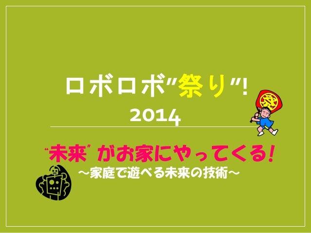 """ロボロボ""""祭り""""! 2014 """"未来""""がお家にやってくる! ~家庭で遊べる未来の技術~"""