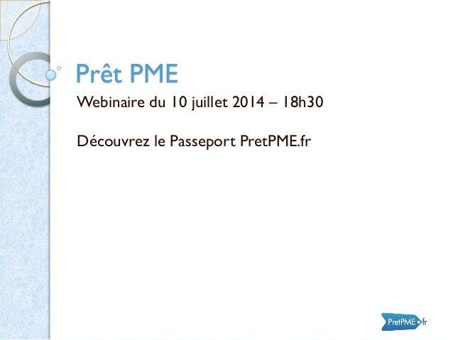 Prêt PME Webinaire du 10 juillet 2014 – 18h30 Découvrez le Passeport PretPME.fr