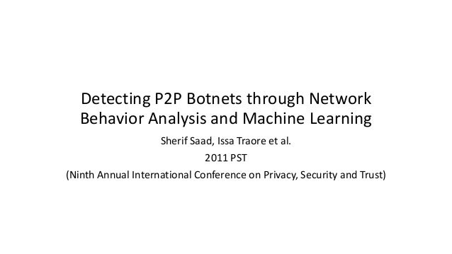 Detecting P2P Botnets through Network Behavior Analysis and Machine Learning Sherif Saad, Issa Traore et al. 2011 PST (Nin...