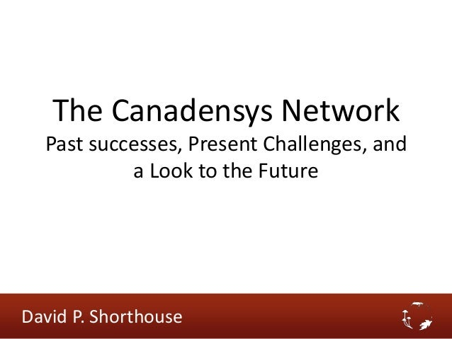 The Canadensys Network Past successes, Present Challenges, and a Look to the Future David P. Shorthouse