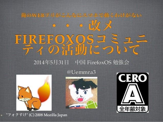 """俺のWEBプリがこんなにスマホで動くわけがない ・・・改メ  FIREFOXOSコミュニ  ティの活動について  2014年5月31日 中国 FirefoxOS 勉強会!  @Uemmra3  """"フォクすけ"""" (C) 2008 Mozilla ..."""