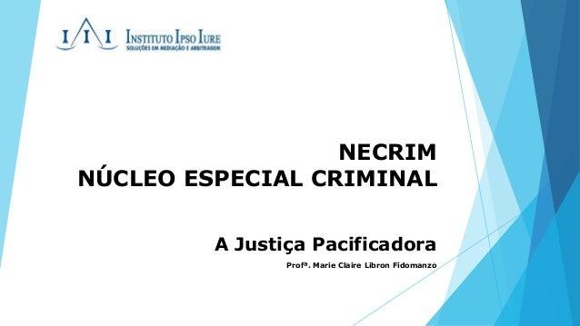 NECRIM  NÚCLEO ESPECIAL CRIMINAL  A Justiça Pacificadora  Profª. Marie Claire Libron Fidomanzo