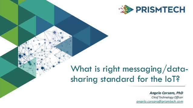 What is right messaging/data-sharing  standard for the IoT?  Angelo  Corsaro,  PhD  Chief  Technology  Officer  angelo.cor...