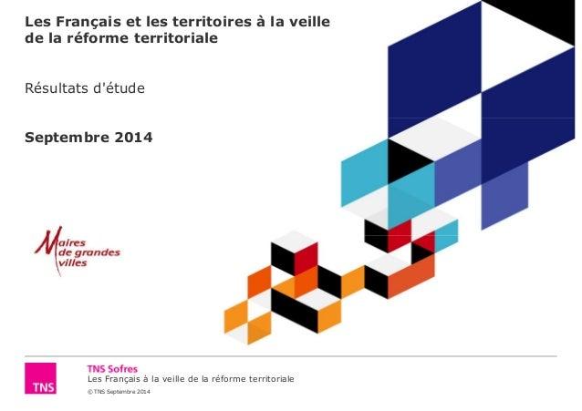 Les Français et les territoires à la veille  de la réforme territoriale  Résultats d'étude  Septembre 2014  Les Français à...