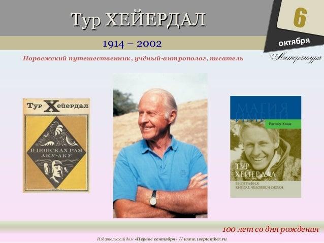 ТТуурр ХХЕЕЙЙЕЕРРДДААЛЛ  1914 – 2002  Норвежский путешественник, учёный-антрополог, писатель  6  100 лет со дня рождения  ...