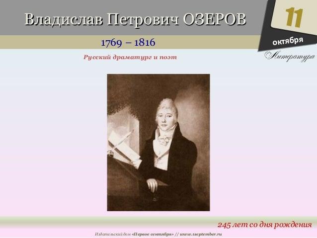 ВВллааддииссллаавв ППееттррооввиичч ООЗЗЕЕРРООВВ  1769 – 1816  11  245 лет со дня рождения  Русский драматург и поэт  Изда...