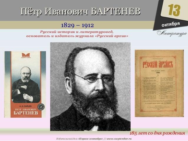 ППёёттрр ИИввааннооввиичч ББААРРТТЕЕННЕЕВВ  1829 – 1912  13  185 лет со дня рождения  Русский историк и литературовед,  ос...
