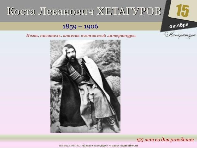 ККооссттаа ЛЛееввааннооввиичч ХХЕЕТТААГГУУРРООВВ  1859 – 1906  15  155 лет со дня рождения  Поэт, писатель, классик осетин...