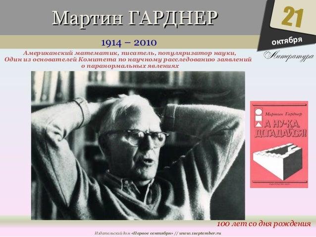 ММааррттиинн ГГААРРДДННЕЕРР  1914 – 2010  Американский математик, писатель, популяризатор науки,  Один из основателей Коми...