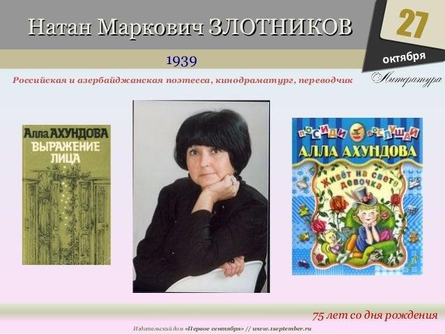 ННааттаанн ММааррккооввиичч ЗЗЛЛООТТННИИККООВВ  1939  Российская и азербайджанская поэтесса, кинодраматург, переводчик  Из...