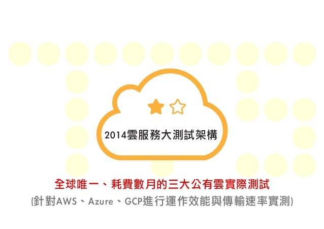 2014雲服務大測試架構  全球唯一、耗費數月的三大公有雲實際測試  (針對AWS、Azure、GCP進行運作效能與傳輸速率實測)