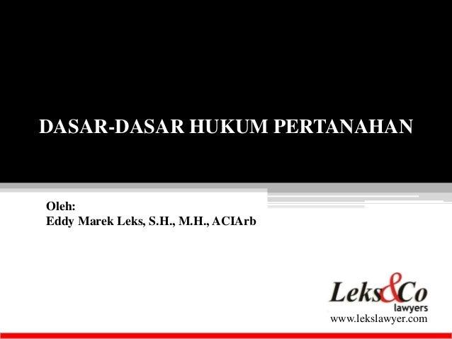DASAR-DASAR HUKUM PERTANAHAN  www.lekslawyer.com  Oleh:  Eddy Marek Leks, S.H., M.H., ACIArb