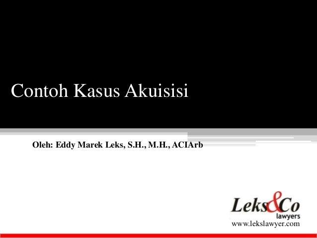 Oleh: Eddy Marek Leks, S.H., M.H., ACIArb  www.lekslawyer.com  Contoh Kasus Akuisisi