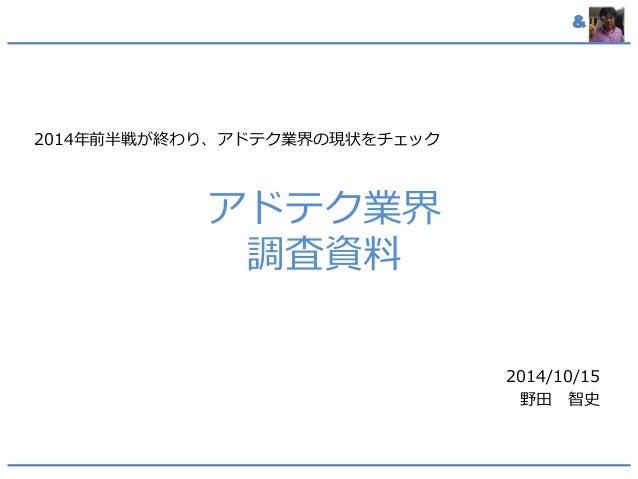 & アドテク業界 調査資料 2014年前半戦が終わり、アドテク業界の現状をチェック 2014/10/15 野田 智史