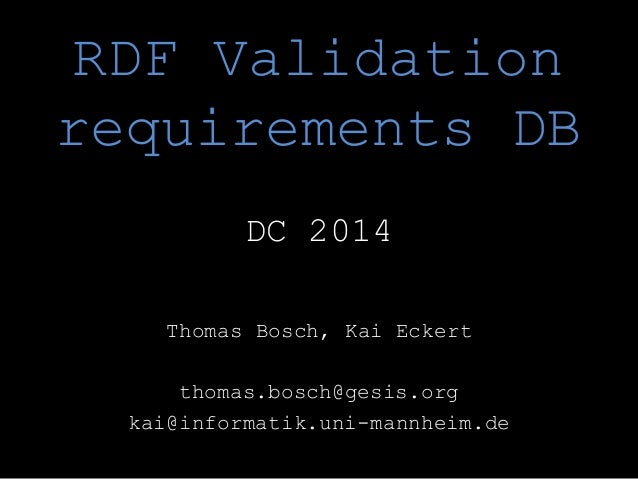 RDF Validation requirements DB DC 2014 Thomas Bosch, Kai Eckert thomas.bosch@gesis.org kai@informatik.uni-mannheim.de
