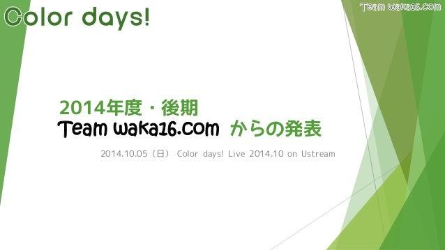 2014年度・後期 Team waka16.comからの発表  2014.10.05(日)Color days! Live 2014.10 on Ustream