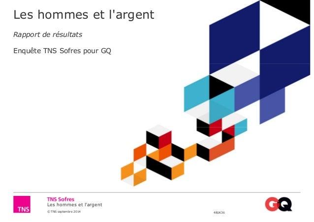 Les hommes et l'argent  Rapport de résultats  Enquête TNS Sofres pour GQ  Les hommes et l'argent  © TNS septembre 2014 48U...